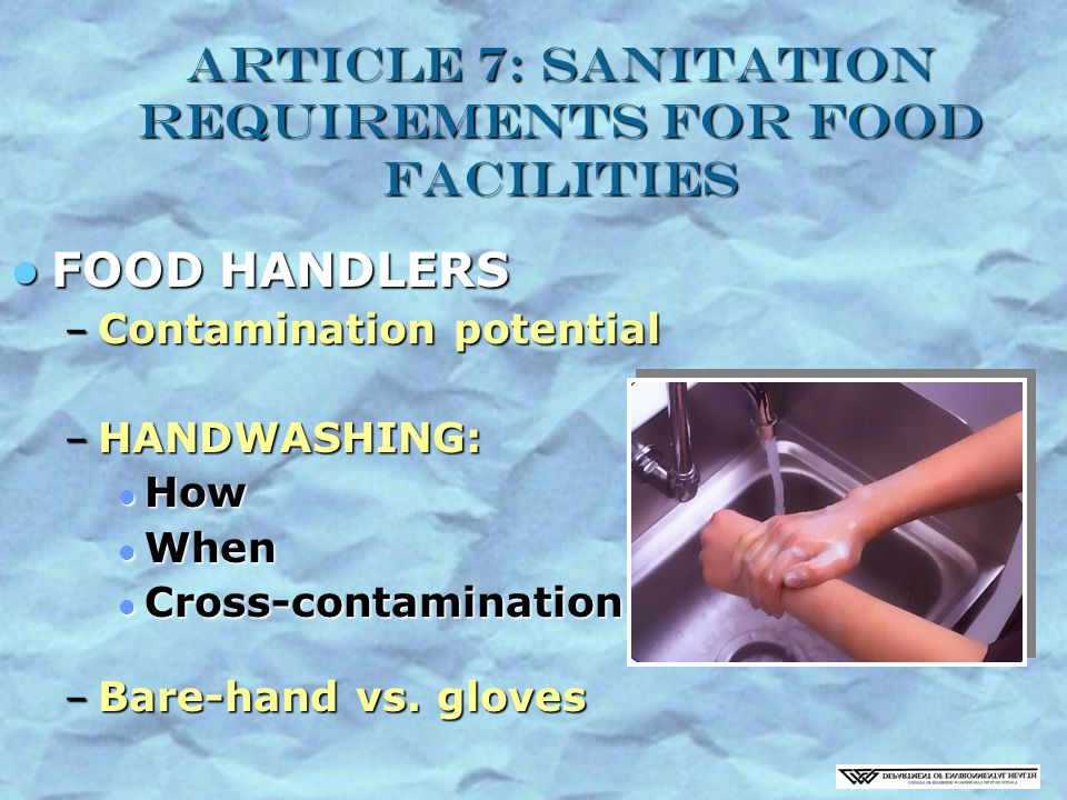Article 7: Sanitation Requirements for Food Facilities FOOD HANDLERS FOOD HANDLERS – Contamination potential – HANDWASHING: How How When When Cross-contamination Cross-contamination – Bare-hand vs.