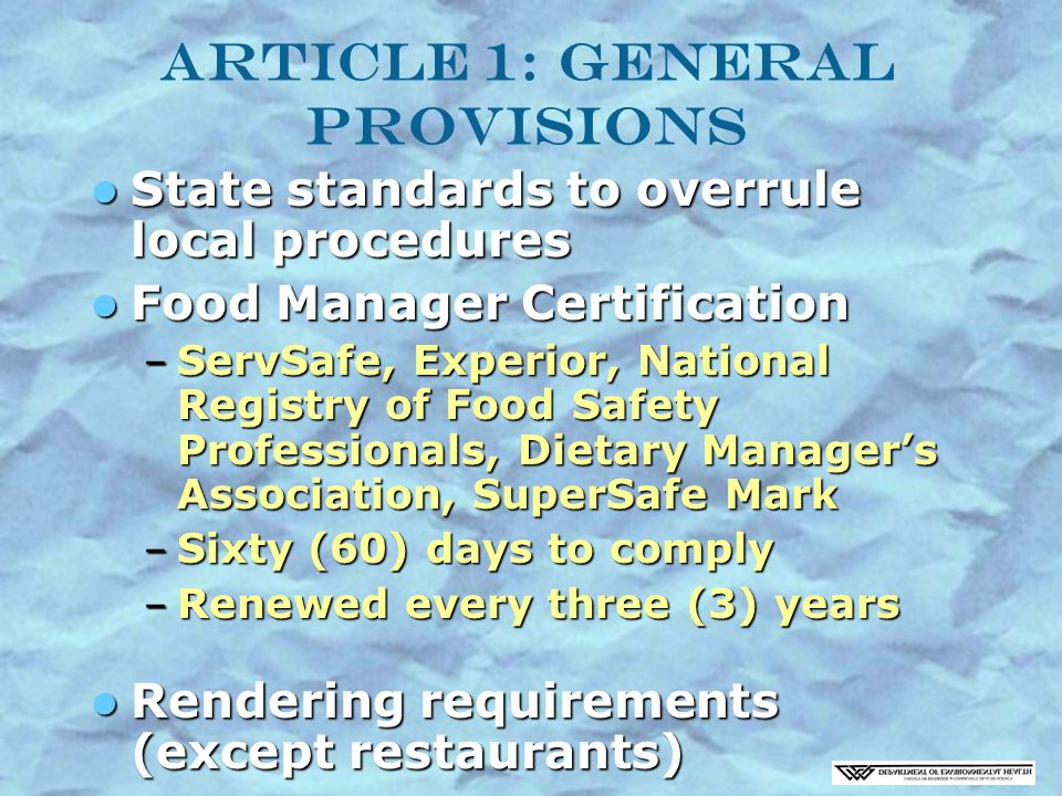Article 1: General Provisions State standards to overrule local procedures State standards to overrule local procedures Food Manager Certification Food Manager Certification – ServSafe, Experior, National Registry of Food Safety Professionals, Dietary Manager's Association, SuperSafe Mark – Sixty (60) days to comply – Renewed every three (3) years Rendering requirements (except restaurants) Rendering requirements (except restaurants)