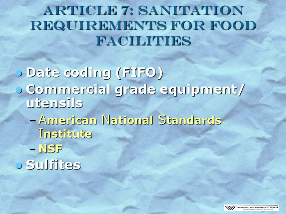 Article 7: Sanitation Requirements for Food Facilities Date coding (FIFO) Date coding (FIFO) Commercial grade equipment/ utensils Commercial grade equipment/ utensils – A merican N ational S tandards I nstitute – NSF Sulfites Sulfites