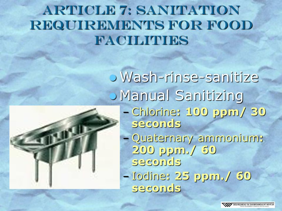 Article 7: Sanitation Requirements for Food Facilities Wash-rinse-sanitize Wash-rinse-sanitize Manual Sanitizing Manual Sanitizing – Chlorine: 100 ppm/ 30 seconds – Quaternary ammonium: 200 ppm./ 60 seconds – Iodine: 25 ppm./ 60 seconds