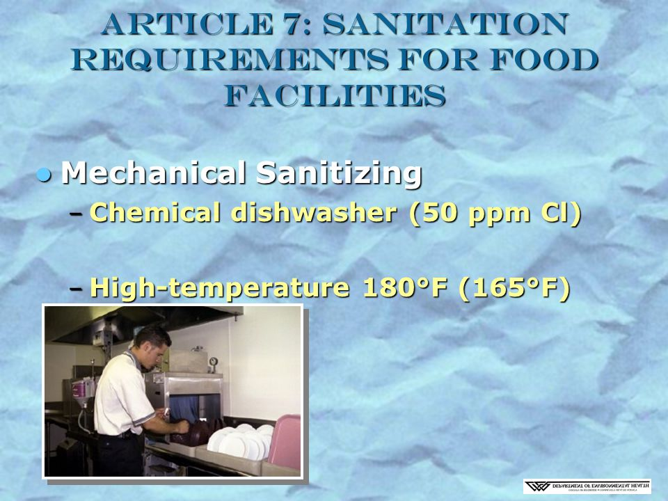 Article 7: Sanitation Requirements for Food Facilities Mechanical Sanitizing Mechanical Sanitizing – Chemical dishwasher (50 ppm Cl) – High-temperature 180°F (165°F)