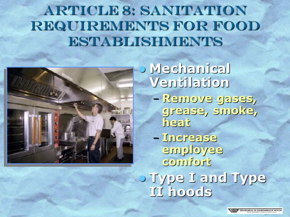 Article 8: Sanitation Requirements for Food Establishments Mechanical Ventilation Mechanical Ventilation – Remove gases, grease, smoke, heat – Increase employee comfort Type I and Type II hoods Type I and Type II hoods
