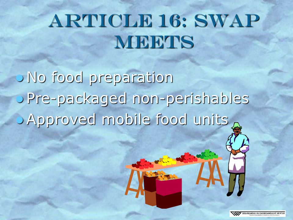 Article 16: Swap Meets No food preparation No food preparation Pre-packaged non-perishables Pre-packaged non-perishables Approved mobile food units Approved mobile food units