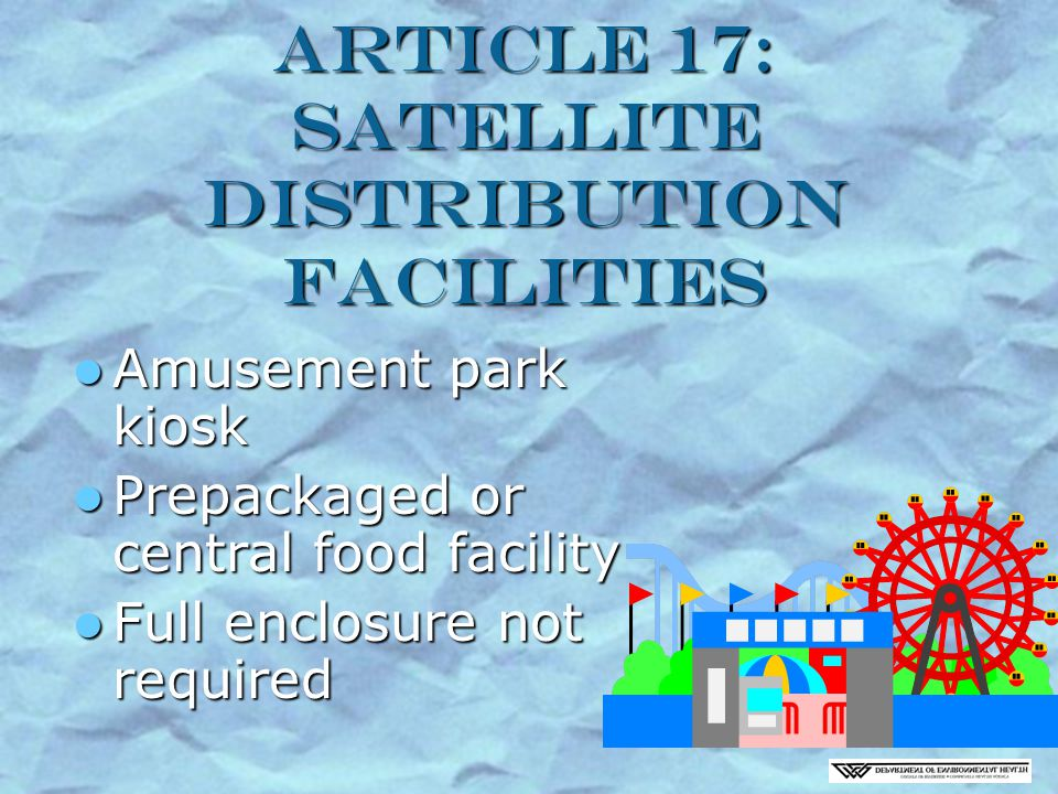 Article 17: Satellite Distribution Facilities Amusement park kiosk Amusement park kiosk Prepackaged or central food facility Prepackaged or central food facility Full enclosure not required Full enclosure not required