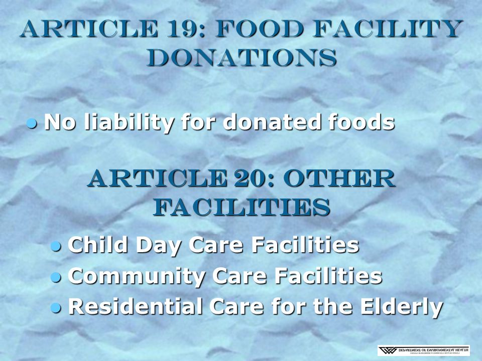 Article 19: Food Facility Donations No liability for donated foods No liability for donated foods Article 20: Other Facilities Child Day Care Facilities Child Day Care Facilities Community Care Facilities Community Care Facilities Residential Care for the Elderly Residential Care for the Elderly