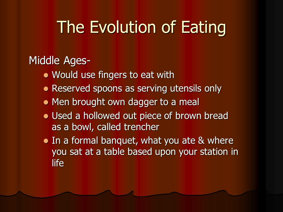 The Evolution of Eating Middle Ages- Would use fingers to eat with Would use fingers to eat with Reserved spoons as serving utensils only Reserved spoons as serving utensils only Men brought own dagger to a meal Men brought own dagger to a meal Used a hollowed out piece of brown bread as a bowl, called trencher Used a hollowed out piece of brown bread as a bowl, called trencher In a formal banquet, what you ate & where you sat at a table based upon your station in life In a formal banquet, what you ate & where you sat at a table based upon your station in life