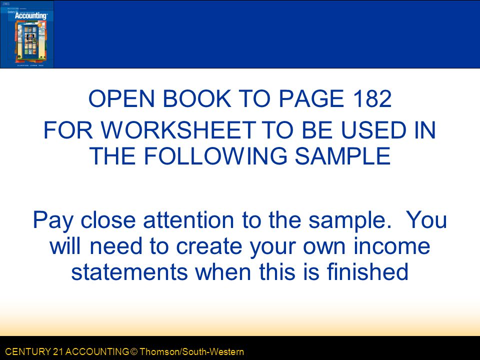 CENTURY 21 ACCOUNTING © Thomson/South-Western OPEN BOOK TO PAGE 182 FOR WORKSHEET TO BE USED IN THE FOLLOWING SAMPLE Pay close attention to the sample.