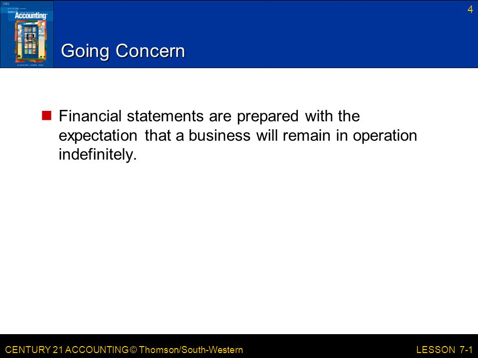 CENTURY 21 ACCOUNTING © Thomson/South-Western 4 LESSON 7-1 Going Concern Financial statements are prepared with the expectation that a business will remain in operation indefinitely.