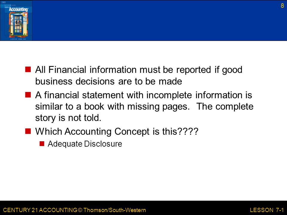 CENTURY 21 ACCOUNTING © Thomson/South-Western 8 LESSON 7-1 All Financial information must be reported if good business decisions are to be made A financial statement with incomplete information is similar to a book with missing pages.