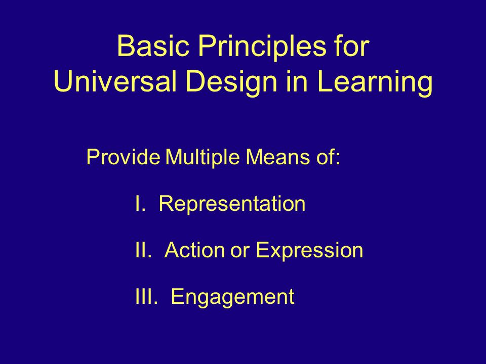 Basic Principles for Universal Design in Learning Provide Multiple Means of: I.