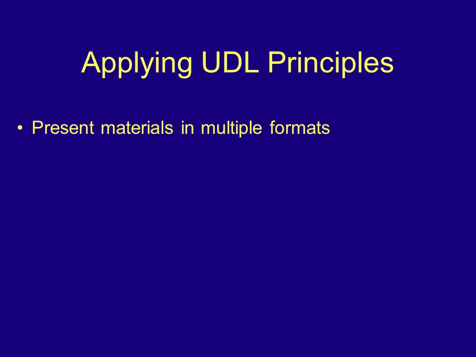 Applying UDL Principles Present materials in multiple formats