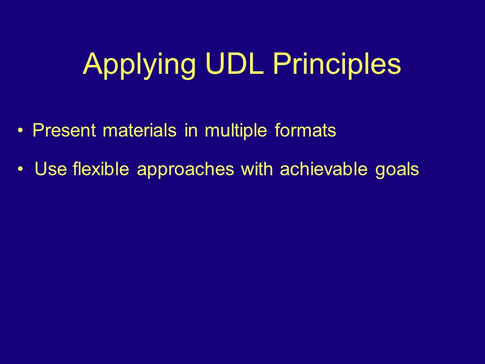 Applying UDL Principles Present materials in multiple formats Use flexible approaches with achievable goals