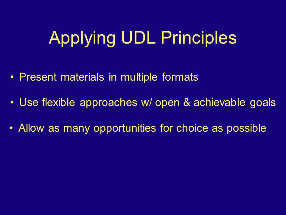 Applying UDL Principles Present materials in multiple formats Use flexible approaches w/ open & achievable goals Allow as many opportunities for choice as possible