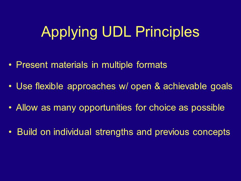 Applying UDL Principles Present materials in multiple formats Use flexible approaches w/ open & achievable goals Allow as many opportunities for choice as possible Build on individual strengths and previous concepts