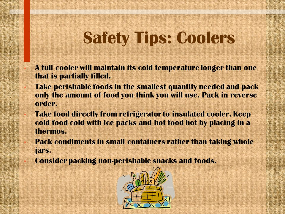 Safety Tips: Coolers A full cooler will maintain its cold temperature longer than one that is partially filled. Take perishable foods in the smallest