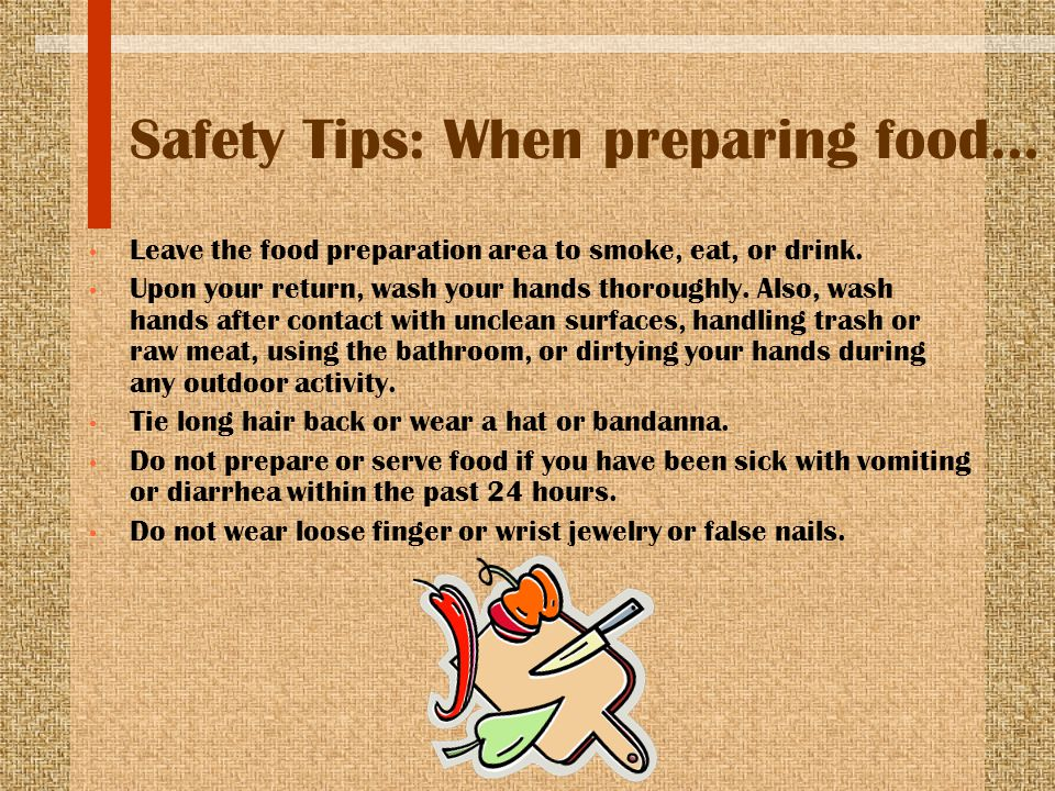 Safety Tips: When preparing food… Leave the food preparation area to smoke, eat, or drink. Upon your return, wash your hands thoroughly. Also, wash ha