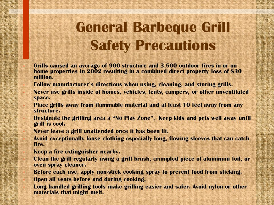 General Barbeque Grill Safety Precautions Grills caused an average of 900 structure and 3,500 outdoor fires in or on home properties in 2002 resulting