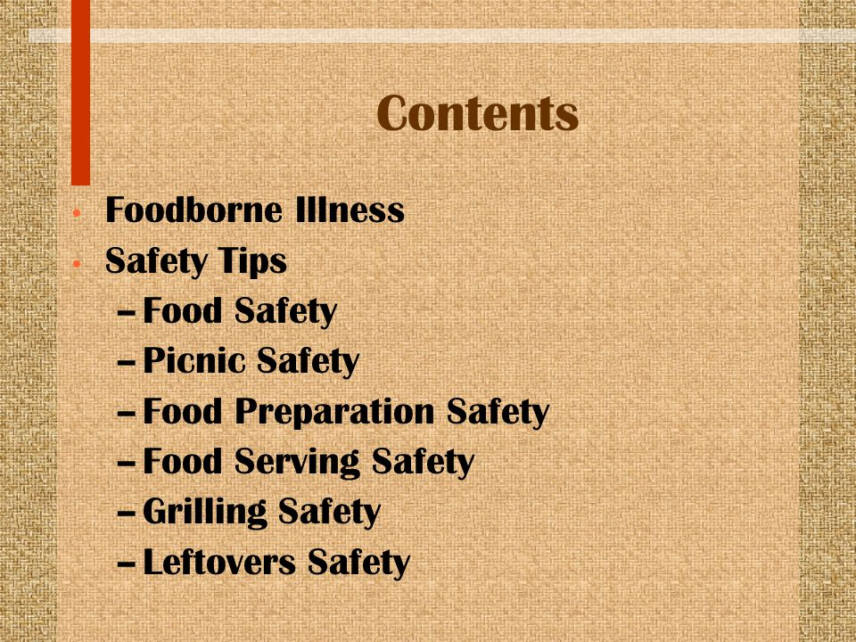 Contents Foodborne Illness Safety Tips –Food Safety –Picnic Safety –Food Preparation Safety –Food Serving Safety –Grilling Safety –Leftovers Safety
