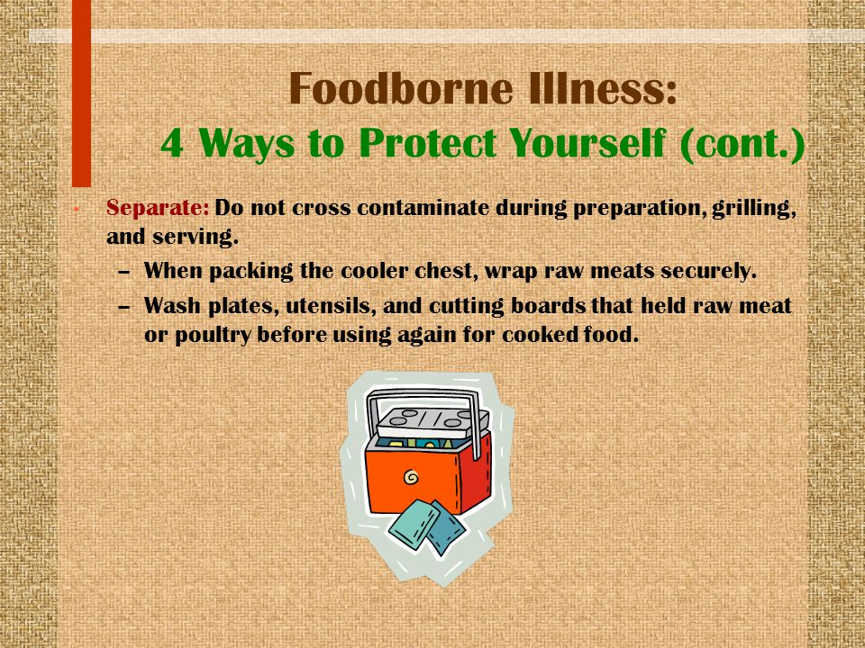 Foodborne Illness: 4 Ways to Protect Yourself (cont.) Separate: Do not cross contaminate during preparation, grilling, and serving. –When packing the