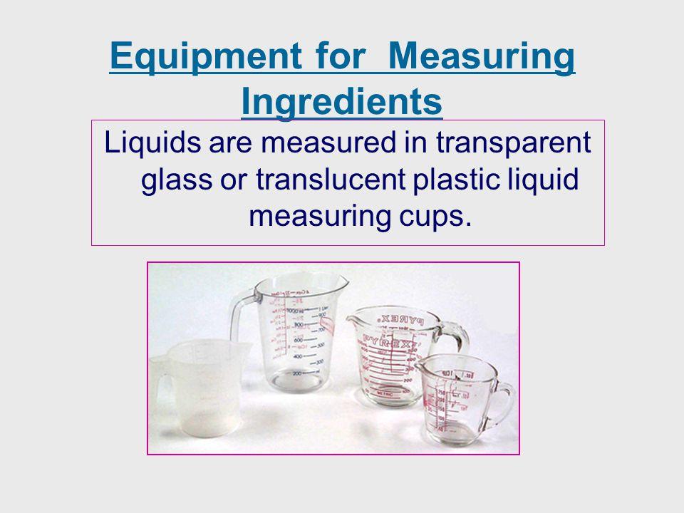 Equipment for Measuring Ingredients Liquids are measured in transparent glass or translucent plastic liquid measuring cups.