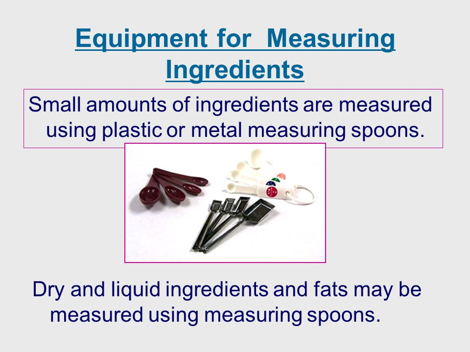 Equipment for Measuring Ingredients Dry and liquid ingredients and fats may be measured using measuring spoons. Small amounts of ingredients are measu