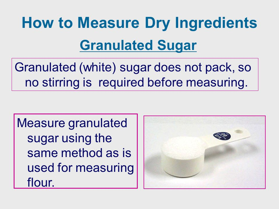 How to Measure Dry Ingredients Granulated Sugar Granulated (white) sugar does not pack, so no stirring is required before measuring. Measure granulate