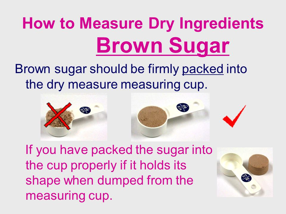 How to Measure Dry Ingredients Brown Sugar Brown sugar should be firmly packed into the dry measure measuring cup. If you have packed the sugar into t