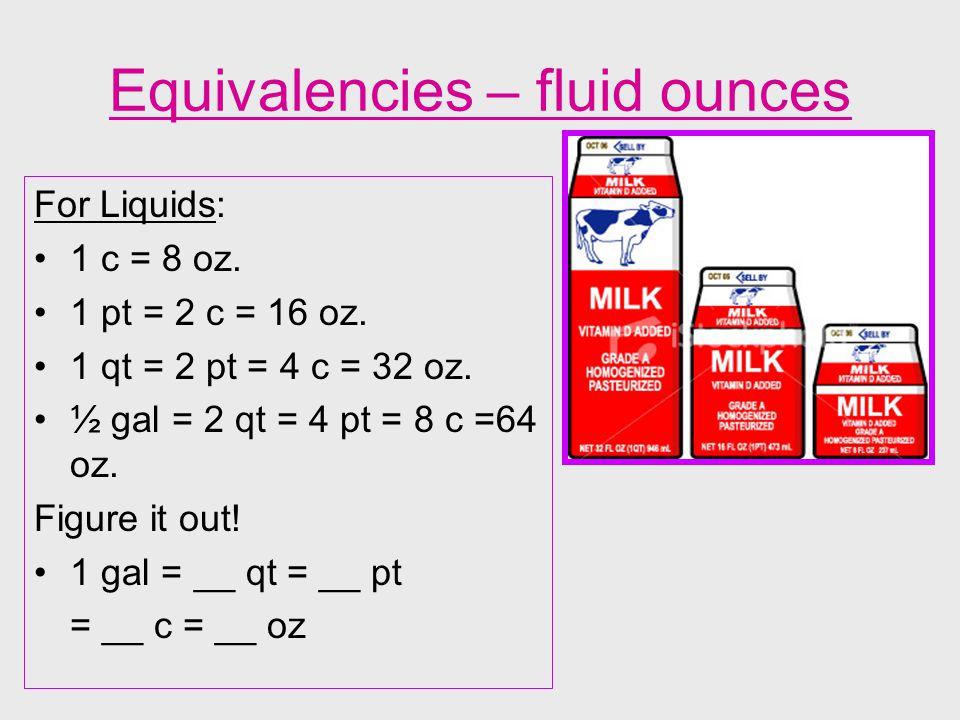 Equivalencies – fluid ounces For Liquids: 1 c = 8 oz. 1 pt = 2 c = 16 oz. 1 qt = 2 pt = 4 c = 32 oz. ½ gal = 2 qt = 4 pt = 8 c =64 oz. Figure it out!