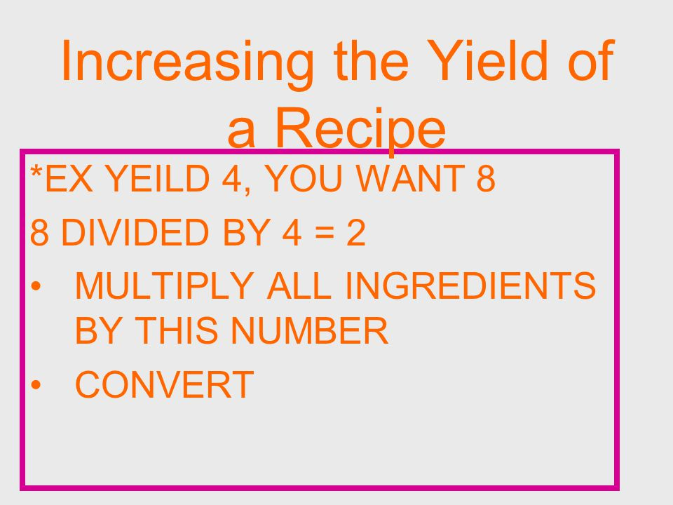 *EX YEILD 4, YOU WANT 8 8 DIVIDED BY 4 = 2 MULTIPLY ALL INGREDIENTS BY THIS NUMBER CONVERT Increasing the Yield of a Recipe