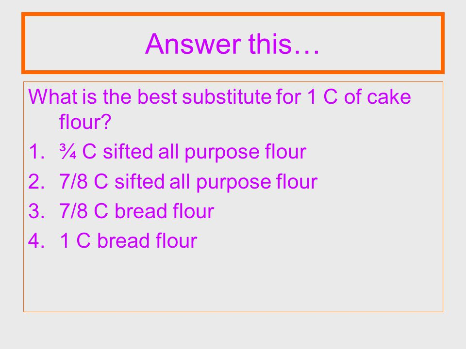 Answer this… What is the best substitute for 1 C of cake flour? 1.¾ C sifted all purpose flour 2.7/8 C sifted all purpose flour 3.7/8 C bread flour 4.
