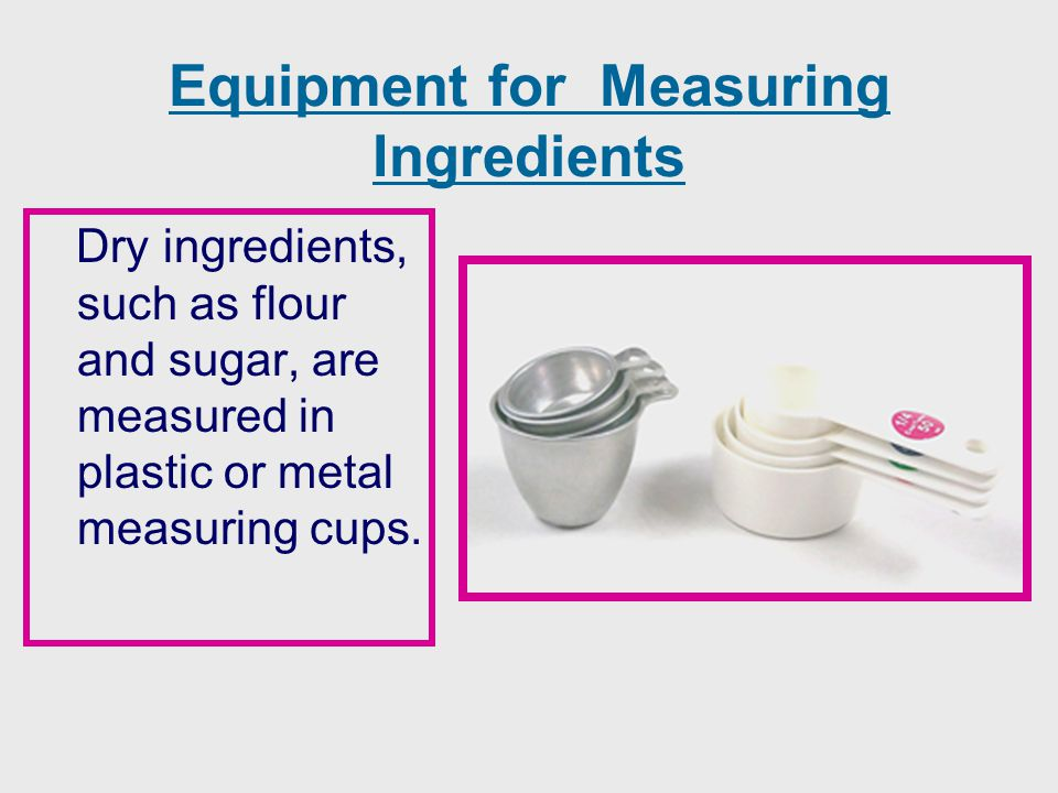 Equipment for Measuring Ingredients Dry ingredients, such as flour and sugar, are measured in plastic or metal measuring cups.