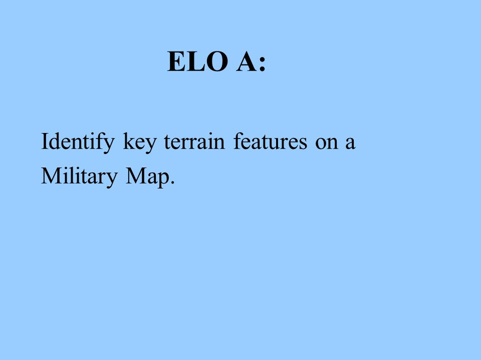 ELO A: Identify key terrain features on a Military Map.
