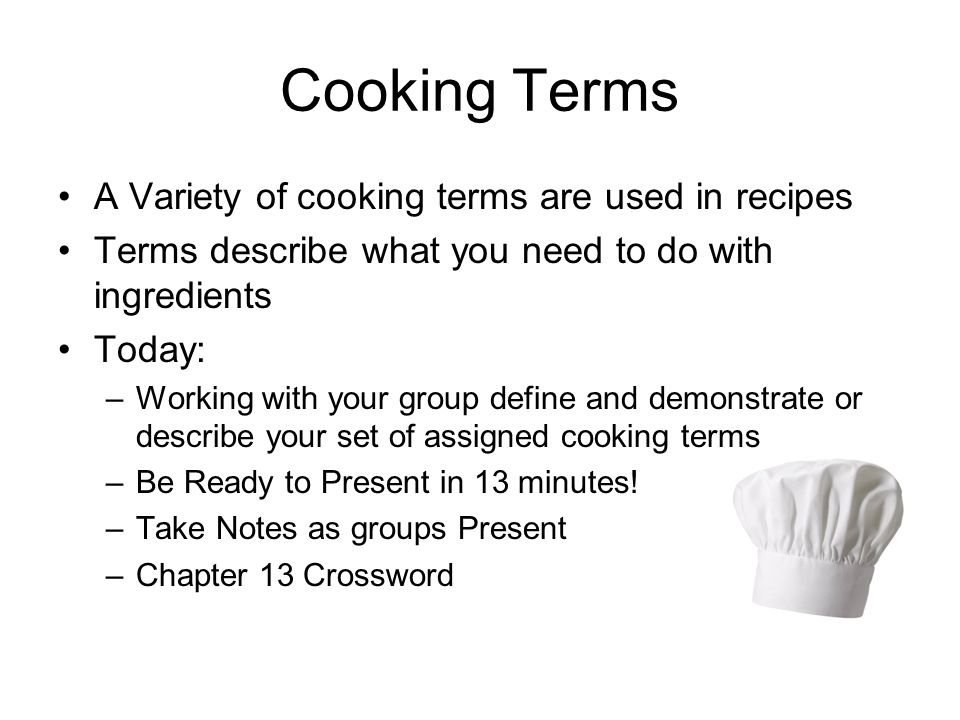 Cooking Terms A Variety of cooking terms are used in recipes Terms describe what you need to do with ingredients Today: –Working with your group define and demonstrate or describe your set of assigned cooking terms –Be Ready to Present in 13 minutes.