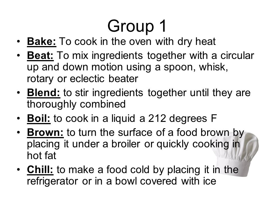Group 1 Bake: To cook in the oven with dry heat Beat: To mix ingredients together with a circular up and down motion using a spoon, whisk, rotary or eclectic beater Blend: to stir ingredients together until they are thoroughly combined Boil: to cook in a liquid a 212 degrees F Brown: to turn the surface of a food brown by placing it under a broiler or quickly cooking in hot fat Chill: to make a food cold by placing it in the refrigerator or in a bowl covered with ice