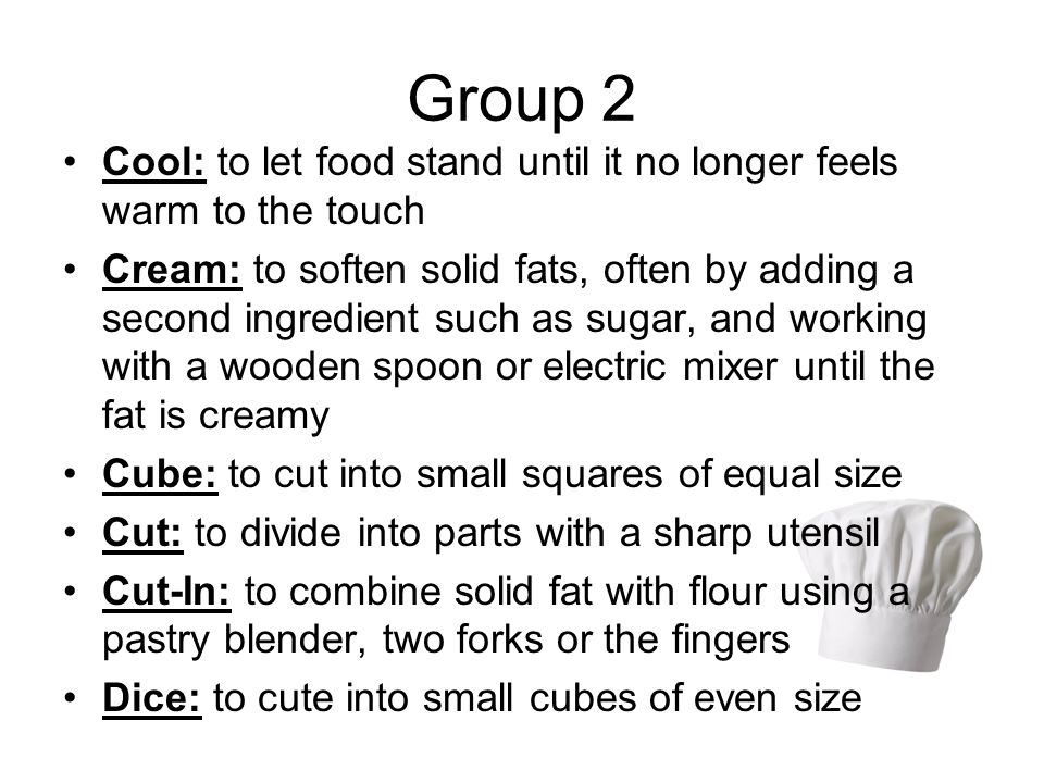 Group 2 Cool: to let food stand until it no longer feels warm to the touch Cream: to soften solid fats, often by adding a second ingredient such as sugar, and working with a wooden spoon or electric mixer until the fat is creamy Cube: to cut into small squares of equal size Cut: to divide into parts with a sharp utensil Cut-In: to combine solid fat with flour using a pastry blender, two forks or the fingers Dice: to cute into small cubes of even size