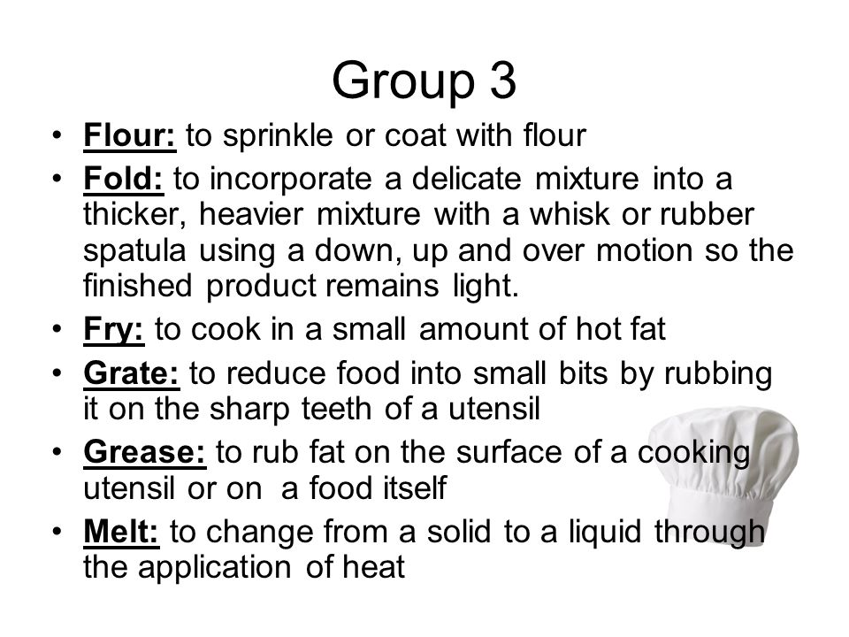 Group 3 Flour: to sprinkle or coat with flour Fold: to incorporate a delicate mixture into a thicker, heavier mixture with a whisk or rubber spatula using a down, up and over motion so the finished product remains light.