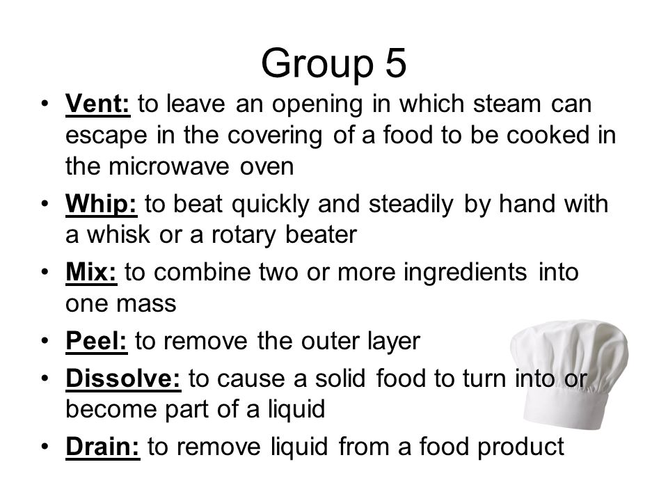 Group 5 Vent: to leave an opening in which steam can escape in the covering of a food to be cooked in the microwave oven Whip: to beat quickly and steadily by hand with a whisk or a rotary beater Mix: to combine two or more ingredients into one mass Peel: to remove the outer layer Dissolve: to cause a solid food to turn into or become part of a liquid Drain: to remove liquid from a food product