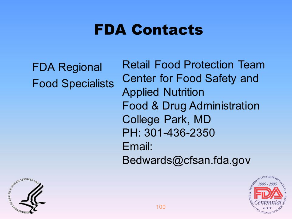 100 FDA Contacts FDA Regional Food Specialists Retail Food Protection Team Center for Food Safety and Applied Nutrition Food & Drug Administration College Park, MD PH: 301-436-2350 Email: Bedwards@cfsan.fda.gov