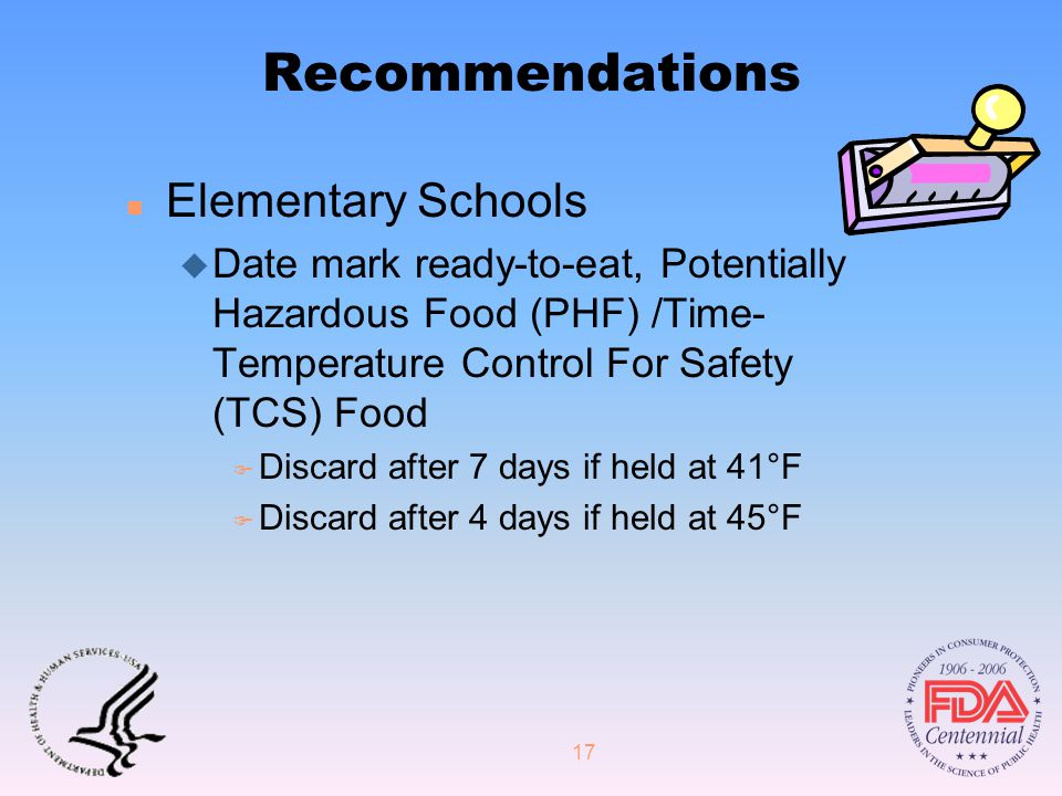 17 Recommendations n Elementary Schools u Date mark ready-to-eat, Potentially Hazardous Food (PHF) /Time- Temperature Control For Safety (TCS) Food F Discard after 7 days if held at 41°F F Discard after 4 days if held at 45°F