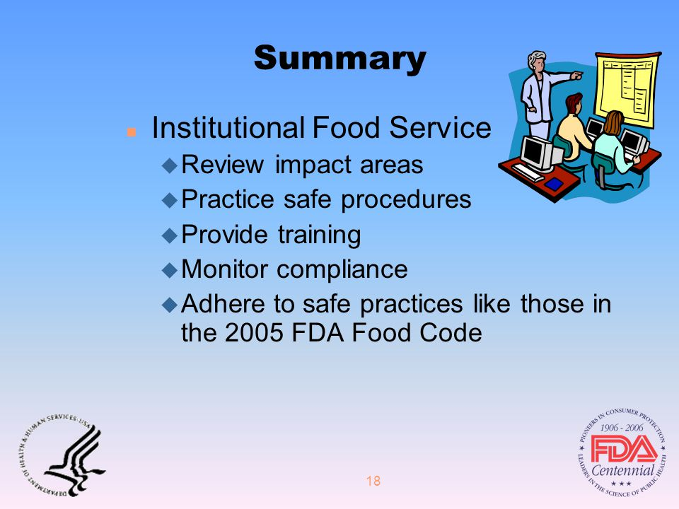 18 Summary n Institutional Food Service u Review impact areas u Practice safe procedures u Provide training u Monitor compliance u Adhere to safe practices like those in the 2005 FDA Food Code