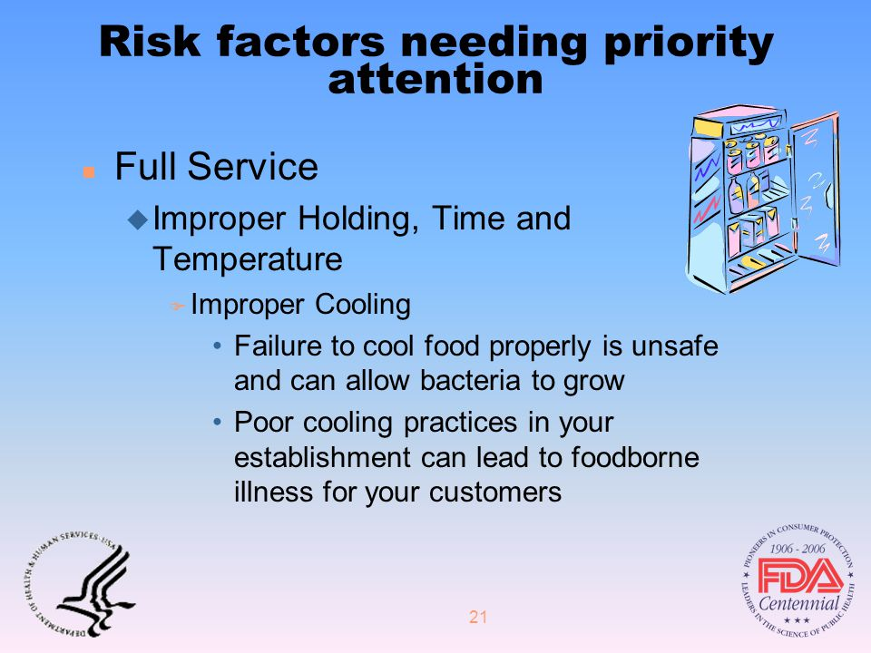 21 Risk factors needing priority attention n Full Service u Improper Holding, Time and Temperature F Improper Cooling Failure to cool food properly is unsafe and can allow bacteria to grow Poor cooling practices in your establishment can lead to foodborne illness for your customers