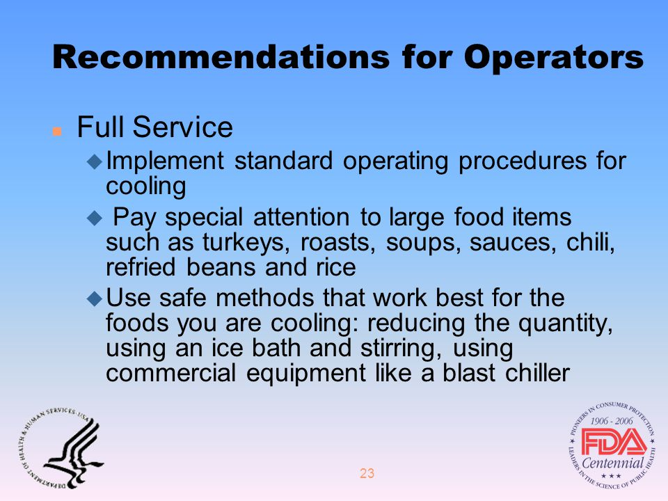 23 Recommendations for Operators n Full Service u Implement standard operating procedures for cooling u Pay special attention to large food items such as turkeys, roasts, soups, sauces, chili, refried beans and rice u Use safe methods that work best for the foods you are cooling: reducing the quantity, using an ice bath and stirring, using commercial equipment like a blast chiller