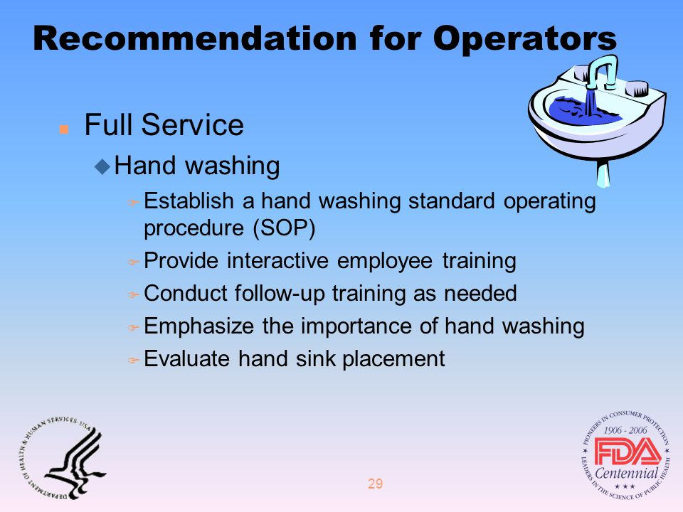 29 Recommendation for Operators n Full Service u Hand washing F Establish a hand washing standard operating procedure (SOP) F Provide interactive employee training F Conduct follow-up training as needed F Emphasize the importance of hand washing F Evaluate hand sink placement