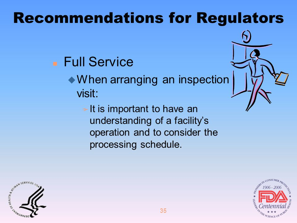 35 Recommendations for Regulators n Full Service u When arranging an inspection visit: F It is important to have an understanding of a facility's operation and to consider the processing schedule.