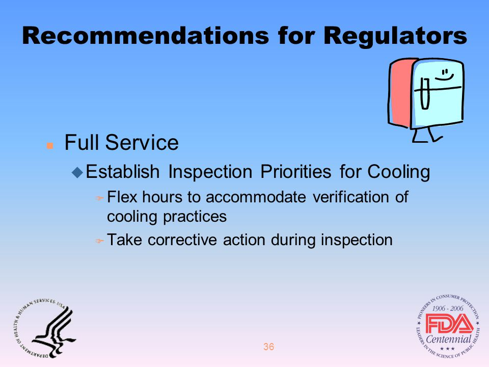 36 Recommendations for Regulators n Full Service u Establish Inspection Priorities for Cooling F Flex hours to accommodate verification of cooling practices F Take corrective action during inspection