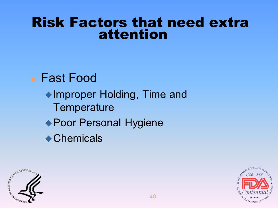 40 Risk Factors that need extra attention n Fast Food u Improper Holding, Time and Temperature u Poor Personal Hygiene u Chemicals