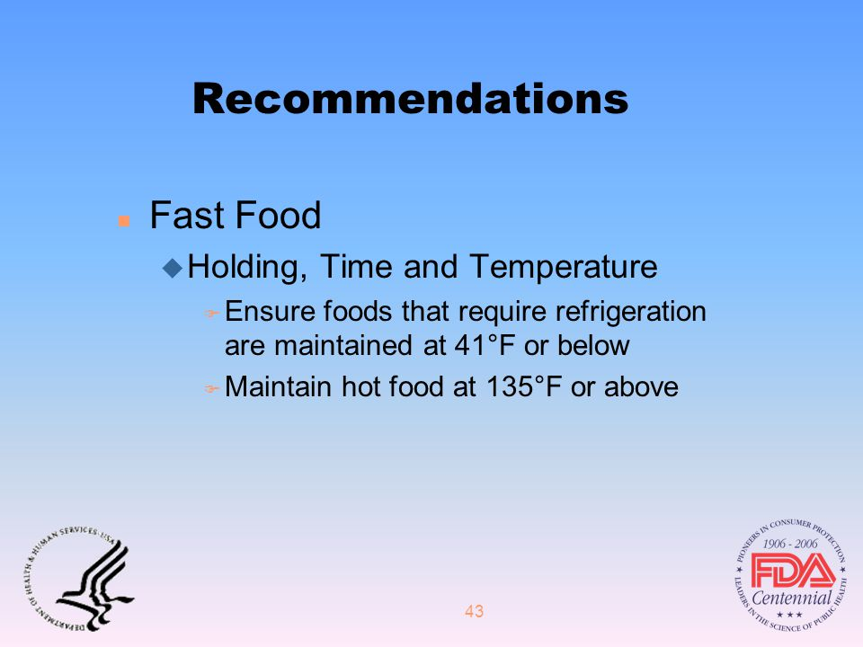 43 Recommendations n Fast Food u Holding, Time and Temperature F Ensure foods that require refrigeration are maintained at 41°F or below F Maintain hot food at 135°F or above
