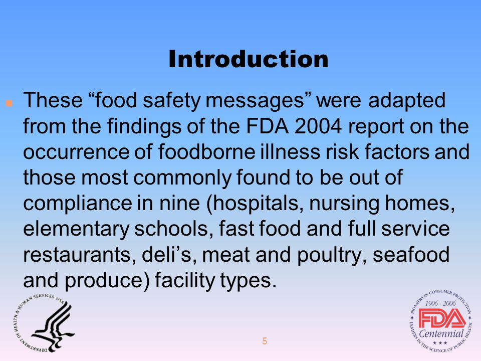 5 Introduction n These food safety messages were adapted from the findings of the FDA 2004 report on the occurrence of foodborne illness risk factors and those most commonly found to be out of compliance in nine (hospitals, nursing homes, elementary schools, fast food and full service restaurants, deli's, meat and poultry, seafood and produce) facility types.