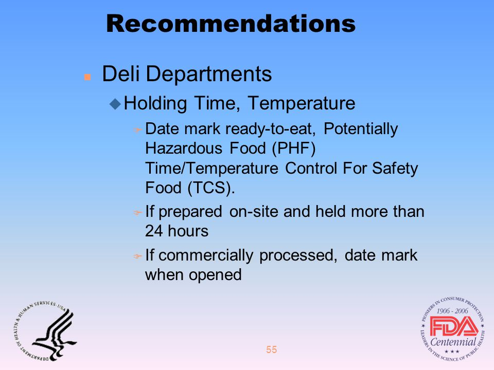 55 Recommendations n Deli Departments u Holding Time, Temperature F Date mark ready-to-eat, Potentially Hazardous Food (PHF) Time/Temperature Control For Safety Food (TCS).