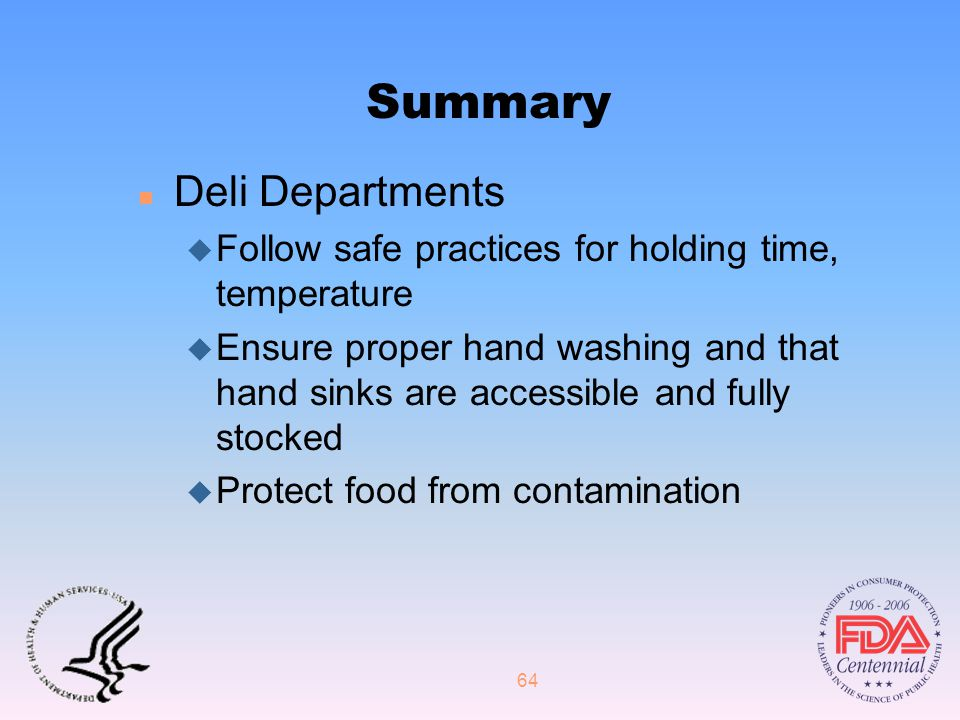 64 Summary n Deli Departments u Follow safe practices for holding time, temperature u Ensure proper hand washing and that hand sinks are accessible and fully stocked u Protect food from contamination
